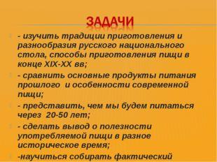 - изучить традиции приготовления и разнообразия русского национального стола,