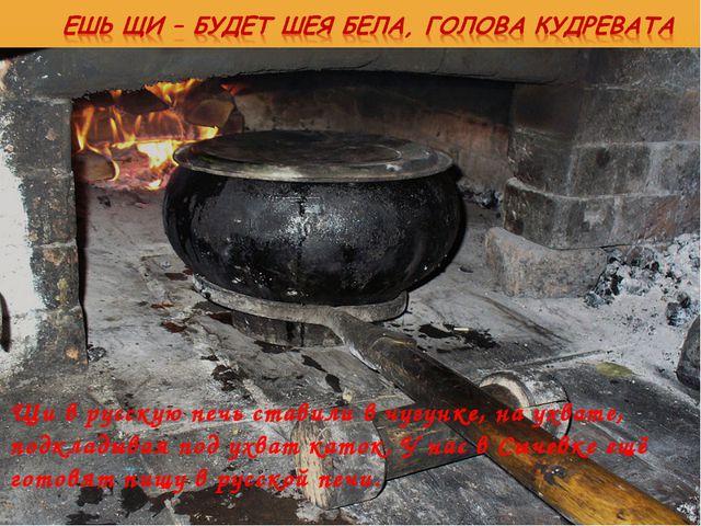 Щи в русскую печь ставили в чугунке, на ухвате, подкладывая под ухват каток....