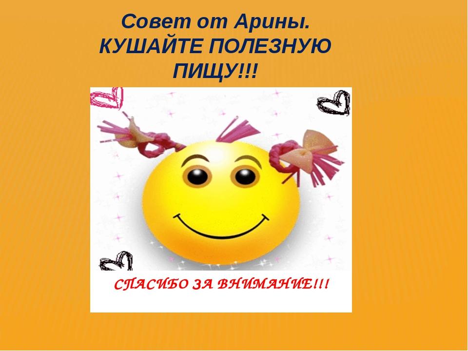 СПАСИБО ЗА ВНИМАНИЕ!!! Совет от Арины. КУШАЙТЕ ПОЛЕЗНУЮ ПИЩУ!!!