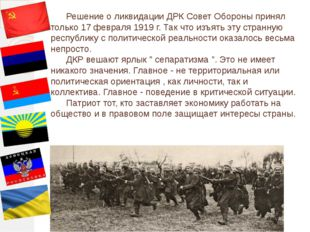 Решение о ликвидации ДРК Совет Обороны принял только 17 февраля 1919 г. Так