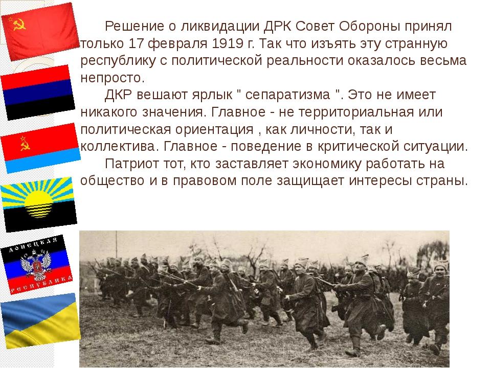 Решение о ликвидации ДРК Совет Обороны принял только 17 февраля 1919 г. Так...