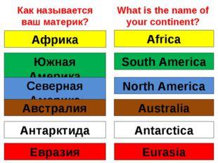 Как называется ваш материк? Африка Africa Южная Америка South America Северна