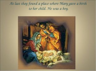 At last they found a place where Mary gave a birth to her child. He was a boy.