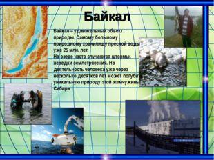 Байкал Байкал – удивительный объект природы. Самому большому природному храни