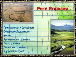 Реки Евразии Принадлежат к бассейнам: Северного Ледовитого океана; Атлантичес