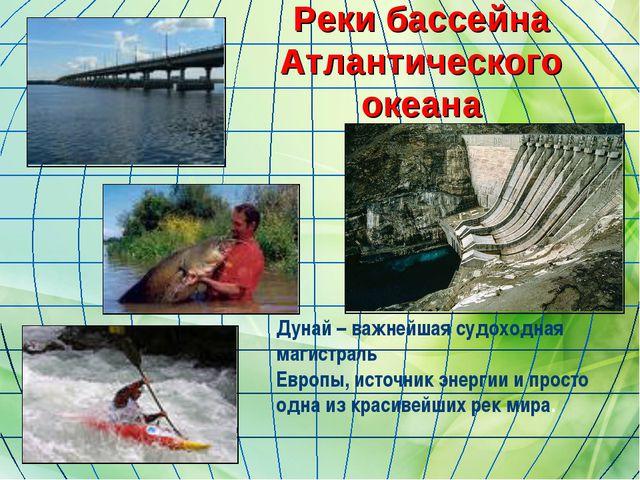 Реки бассейна Атлантического океана Дунай – важнейшая судоходная магистраль Е...