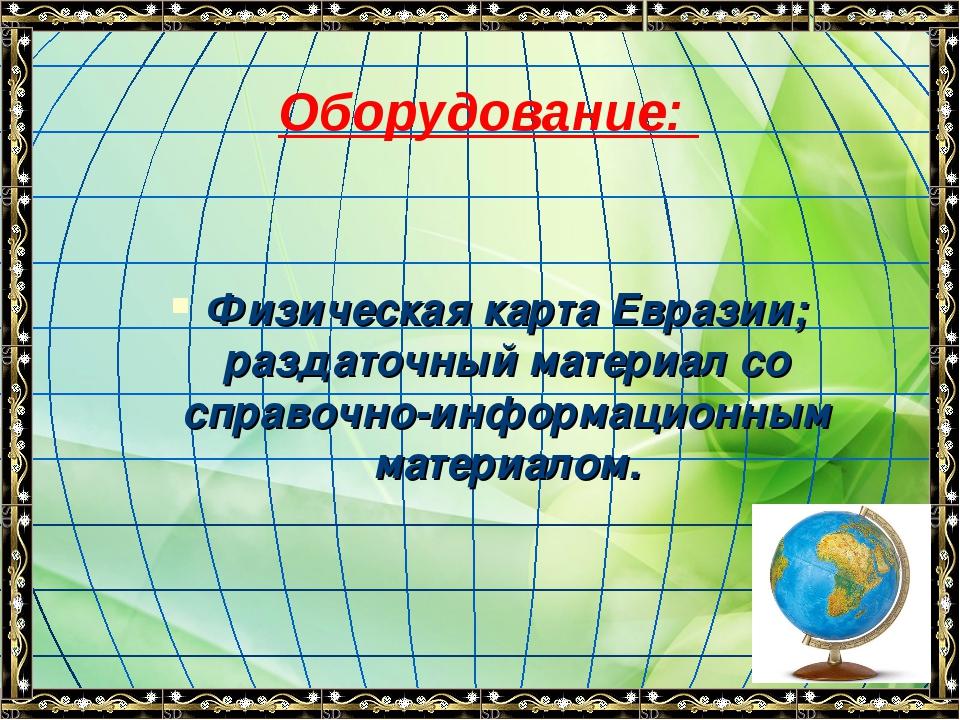 Оборудование: Физическая карта Евразии; раздаточный материал со справочно-инф...