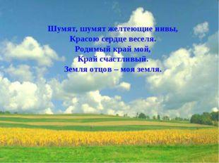 Шумят, шумят желтеющие нивы, Красою сердце веселя. Родимый край мой, Край сча