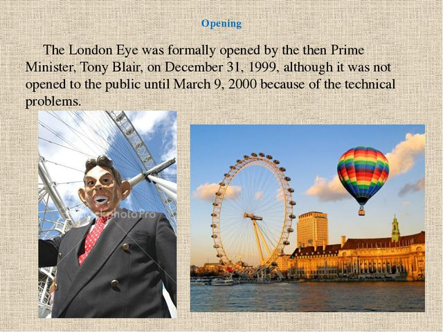Opening      The London Eye was formally opened by the then Prime Minister,...