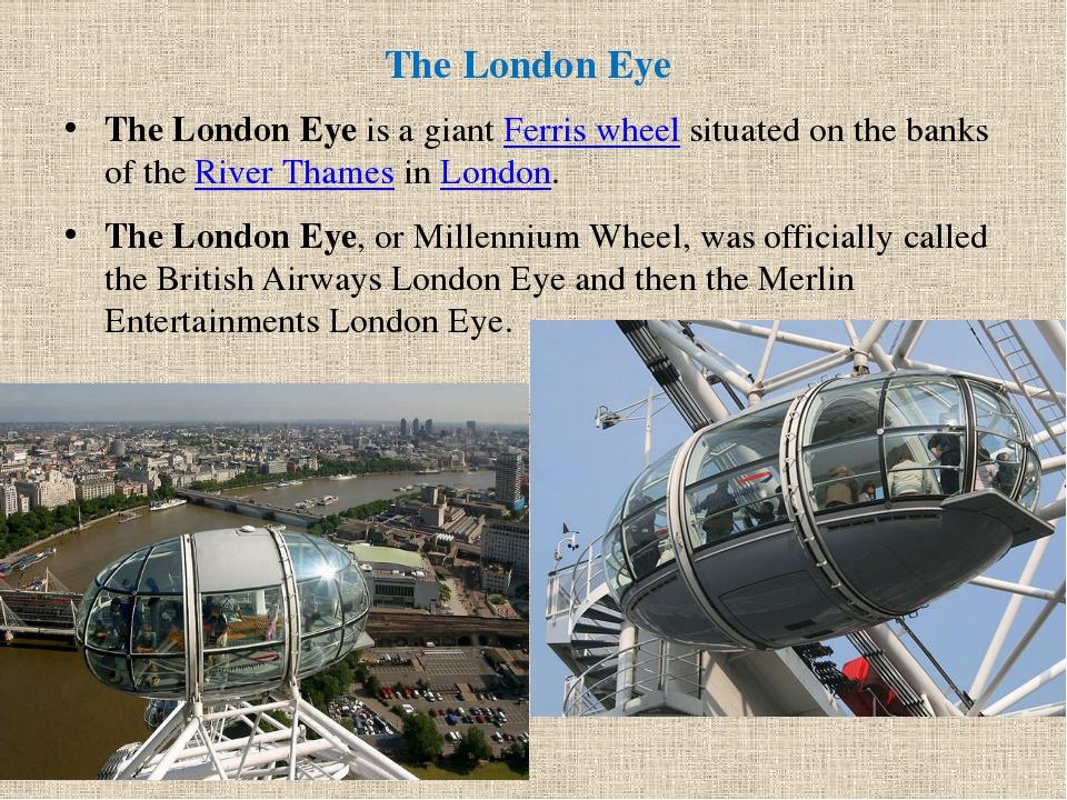 The London Eye  TheLondon Eyeis a giantFerris wheels...
