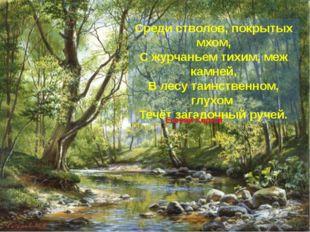 Среди стволов, покрытых мхом, С журчаньем тихим, меж камней, В лесу таинстве