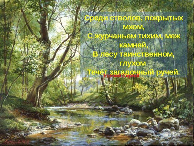 Среди стволов, покрытых мхом, С журчаньем тихим, меж камней, В лесу таинстве...