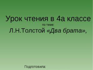 Урок чтения в 4а классе по теме: Л.Н.Толстой «Два брата», Подготовила: учител