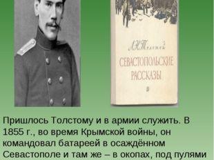 Пришлось Толстому и в армии служить. В 1855 г., во время Крымской войны, он к