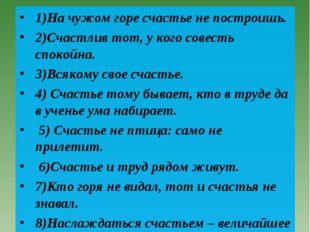 Пословицы. Проверь себя: 1)На чужом горе счастье не построишь. 2)Счастлив тот