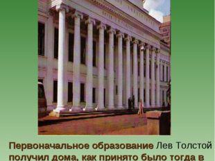 Первоначальное образование Лев Толстой получил дома, как принято было тогда в