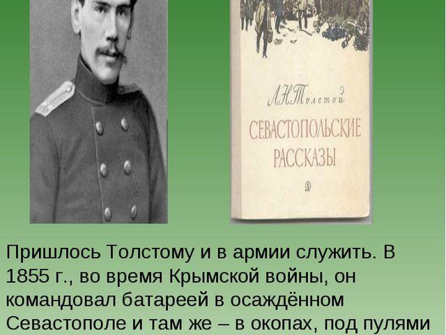 Пришлось Толстому и в армии служить. В 1855 г., во время Крымской войны, он к...