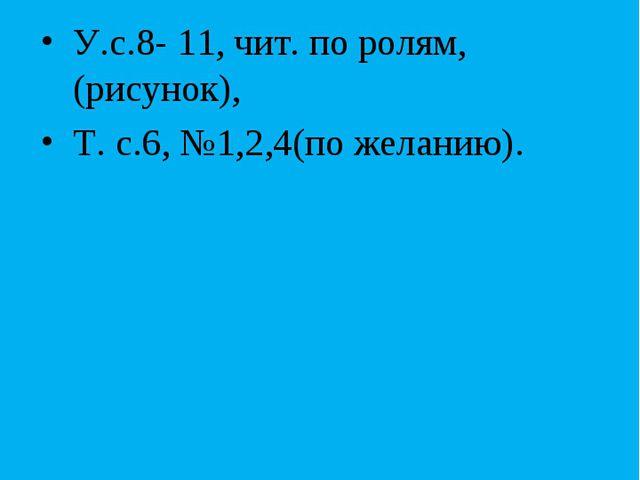 Домашнее задание У.с.8- 11, чит. по ролям, (рисунок), Т. с.6, №1,2,4(по желан...
