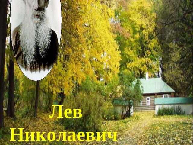 Лев Николаевич Толстой -великий русский писатель.