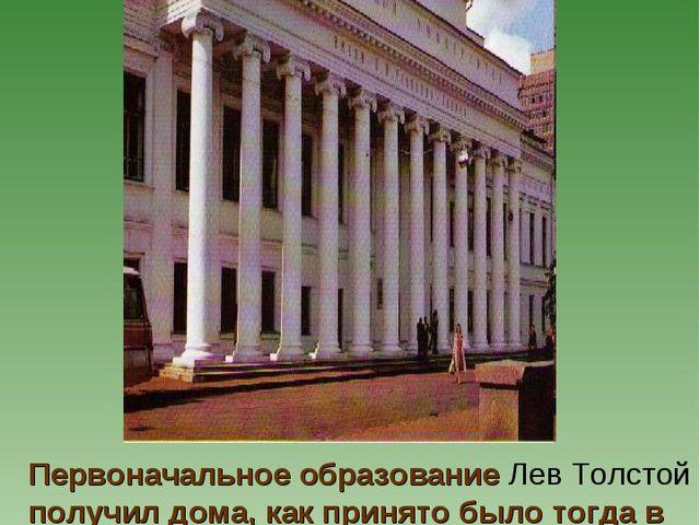 Первоначальное образование Лев Толстой получил дома, как принято было тогда в...