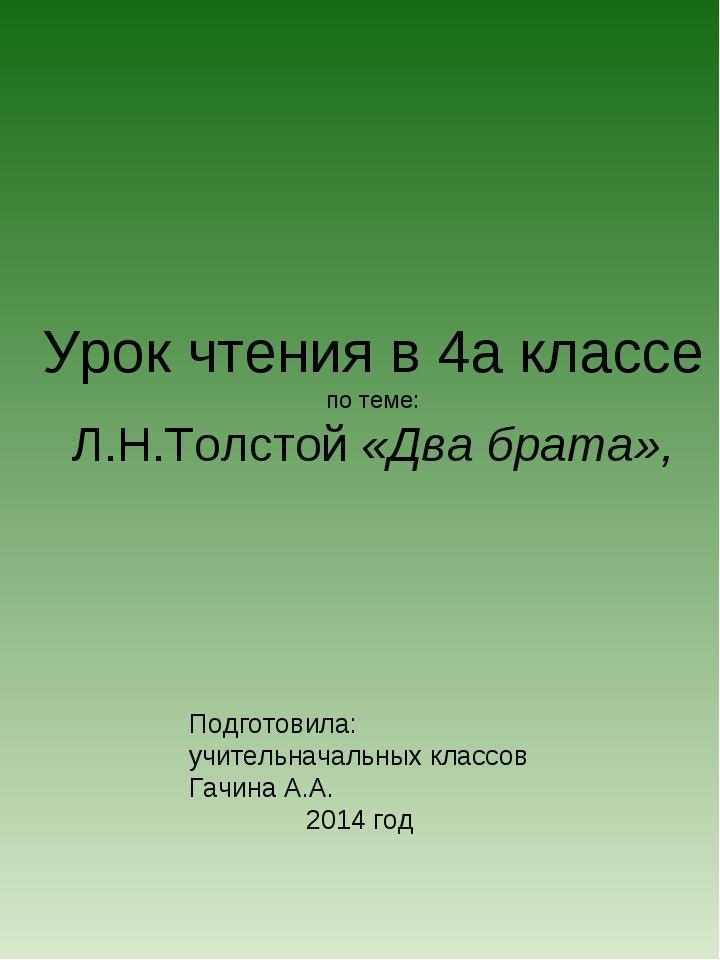 Урок чтения в 4а классе по теме: Л.Н.Толстой «Два брата», Подготовила: учител...