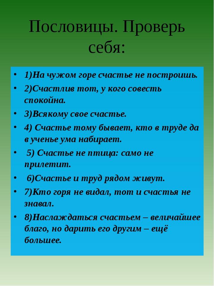 Пословицы. Проверь себя: 1)На чужом горе счастье не построишь. 2)Счастлив тот...
