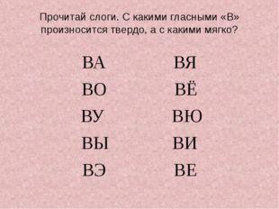 Прочитай слоги. С какими гласными «В» произносится твердо, а с какими мягко?