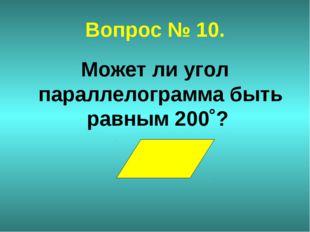 Вопрос № 10. Может ли угол параллелограмма быть равным 200˚?