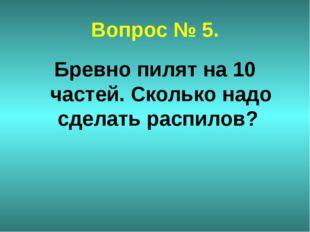 Вопрос № 5. Бревно пилят на 10 частей. Сколько надо сделать распилов?