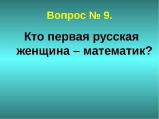 Вопрос № 9. Кто первая русская женщина – математик?