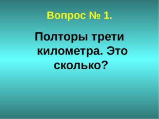 Вопрос № 1. Полторы трети километра. Это сколько?