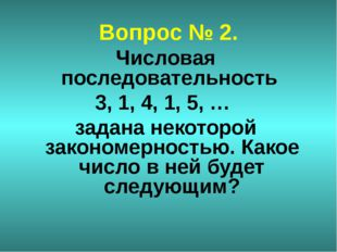 Вопрос № 2. Числовая последовательность 3, 1, 4, 1, 5, … задана некоторой зак