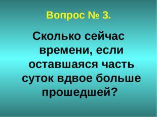 Вопрос № 3. Сколько сейчас времени, если оставшаяся часть суток вдвое больше
