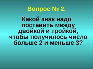 Вопрос № 2. Какой знак надо поставить между двойкой и тройкой, чтобы получило
