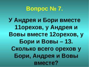 Вопрос № 7. У Андрея и Бори вместе 11орехов, у Андрея и Вовы вместе 12орехов,