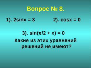 Вопрос № 8. 1). 2sinx = 3 2). cosx = 0 3). sin(/2 + х) = 0 Какие из этих ура