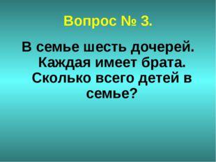 Вопрос № 3. В семье шесть дочерей. Каждая имеет брата. Сколько всего детей в