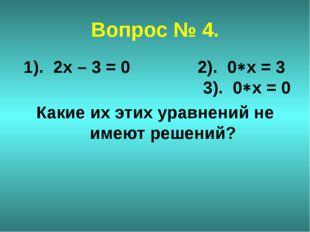 Вопрос № 4. 1). 2х – 3 = 0 2). 0х = 3 3). 0х = 0 Какие их этих уравнений не