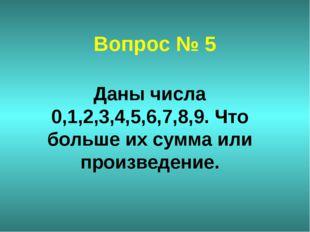 Вопрос № 5 Даны числа 0,1,2,3,4,5,6,7,8,9. Что больше их сумма или произведен