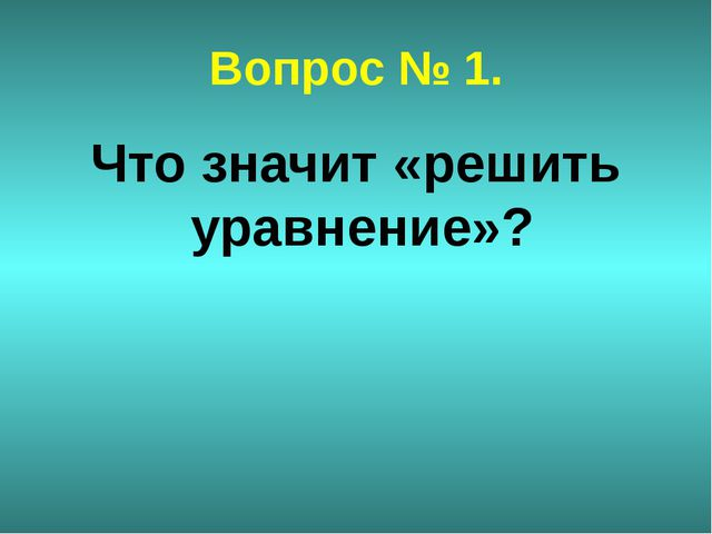 Вопрос № 1. Что значит «решить уравнение»?