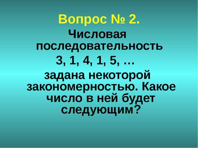 Вопрос № 2. Числовая последовательность 3, 1, 4, 1, 5, … задана некоторой зак...