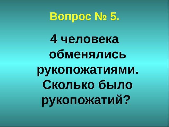 Вопрос № 5. 4 человека обменялись рукопожатиями. Сколько было рукопожатий?