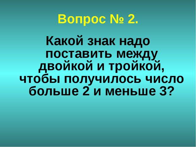 Вопрос № 2. Какой знак надо поставить между двойкой и тройкой, чтобы получило...