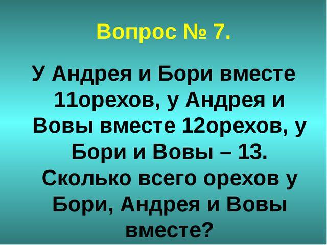 Вопрос № 7. У Андрея и Бори вместе 11орехов, у Андрея и Вовы вместе 12орехов,...