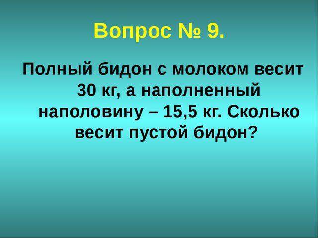 Вопрос № 9. Полный бидон с молоком весит 30 кг, а наполненный наполовину – 15...