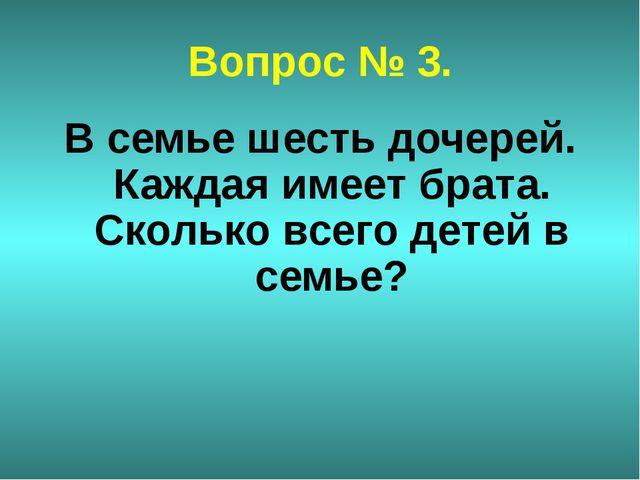 Вопрос № 3. В семье шесть дочерей. Каждая имеет брата. Сколько всего детей в...