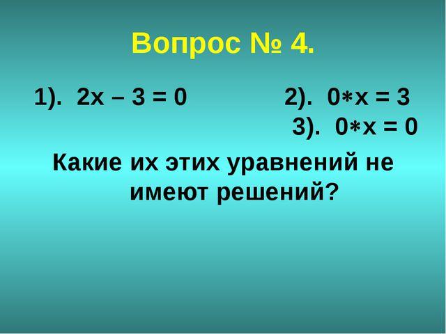 Вопрос № 4. 1). 2х – 3 = 0 2). 0х = 3 3). 0х = 0 Какие их этих уравнений не...