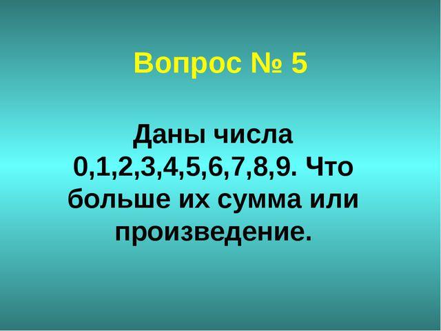 Вопрос № 5 Даны числа 0,1,2,3,4,5,6,7,8,9. Что больше их сумма или произведен...