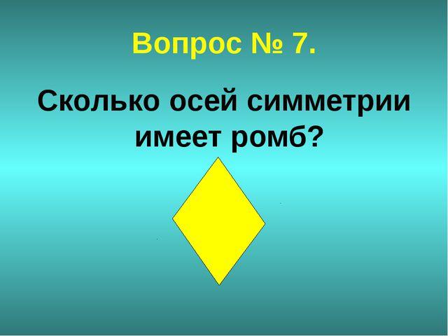 Вопрос № 7. Сколько осей симметрии имеет ромб?