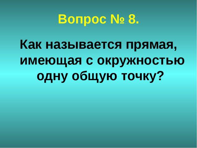 Вопрос № 8. Как называется прямая, имеющая с окружностью одну общую точку?
